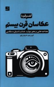 گفت وگو با عکاسان قرن بیستم مصاحبه هایی برمحور مهارت هدف و اشتیاق به عکاسی